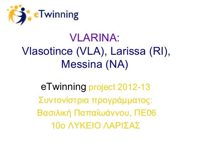 VLARINA: Vlasotince (VLA), Larissa (RI), Messina (NA) eTwinning project 2012-13 Συντονίστρια προγράμματος: Βασιλική Παπαϊω...