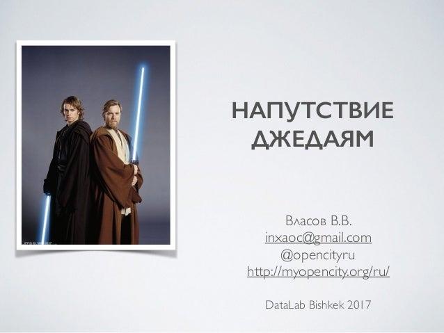 НАПУТСТВИЕ ДЖЕДАЯМ Власов В.В. inxaoc@gmail.com @opencityru http://myopencity.org/ru/ DataLab Bishkek 2017