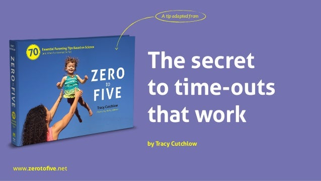 www.zerotofive.net The secret to time-outs that work A tip adapted from by Tracy Cutchlow