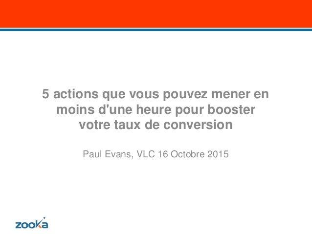 5 actions que vous pouvez mener en moins d'une heure pour booster votre taux de conversion Paul Evans, VLC 16 Octobre 2015