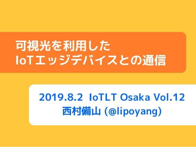 2019.8.2 IoTLT Osaka Vol.12 西村備山 (@lipoyang) 可視光を利用した IoTエッジデバイスとの通信