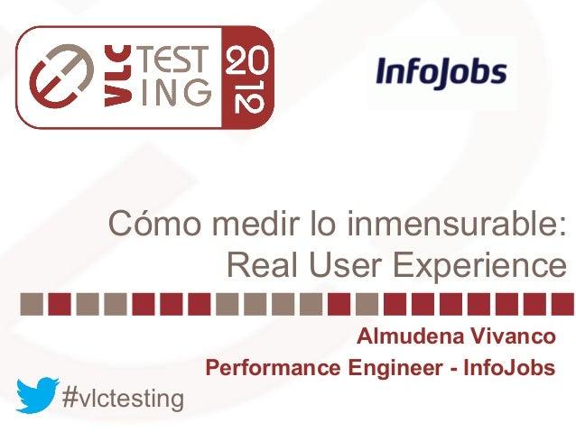 Cómo medir lo inmensurable:         Real User Experience                           Almudena Vivanco              Performan...