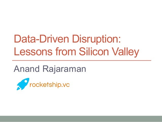 Data-Driven Disruption: Lessons from Silicon Valley Anand Rajaraman