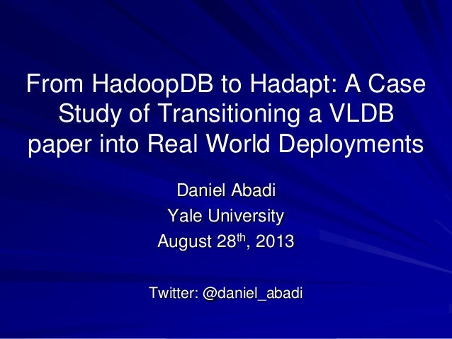 From HadoopDB to Hadapt: A Case Study of Transitioning a VLDB paper into Real World Deployments Daniel Abadi Yale Universi...