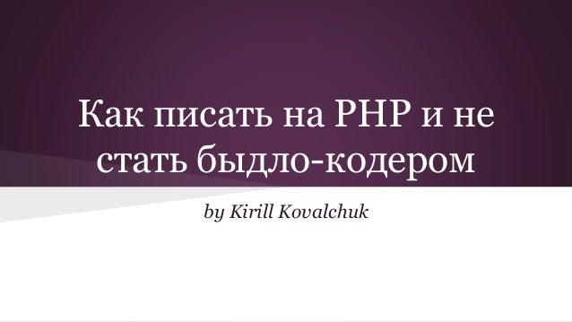 Как писать на PHP и не  стать быдло-кодером  by Kirill Kovalchuk