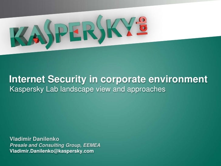 Internet Security in corporate environment Kaspersky Lab landscape view and approaches     Vladimir Danilenko Presale and ...