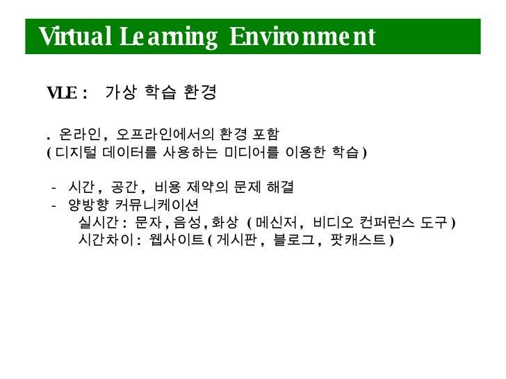 Virtual Learning Environment <ul><li>VLE :   가상 학습 환경 </li></ul><ul><li>.  온라인 ,  오프라인에서의 환경 포함  </li></ul><ul><li>( 디지털 데...