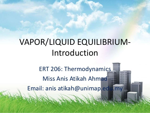 VAPOR/LIQUID EQUILIBRIUM- Introduction ERT 206: Thermodynamics Miss Anis Atikah Ahmad Email: anis atikah@unimap.edu.my