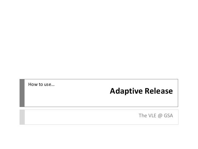 Adaptive Release The VLE @ GSA How to use…