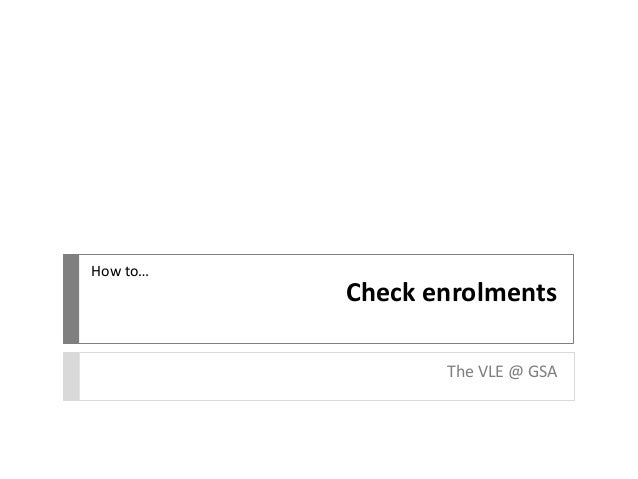 Check enrolments The VLE @ GSA How to…