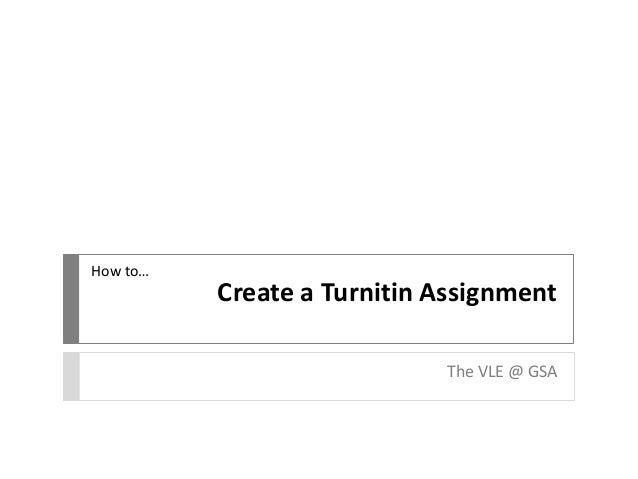 How to…  Create a Turnitin Assignment The VLE @ GSA