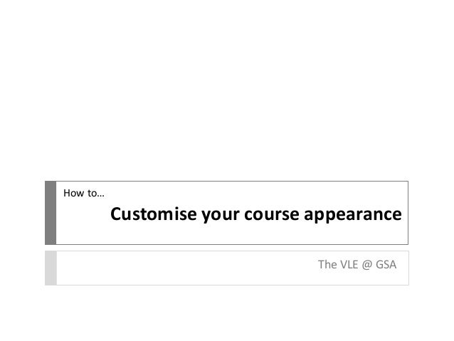 Customise your course appearance The VLE @ GSA How to…