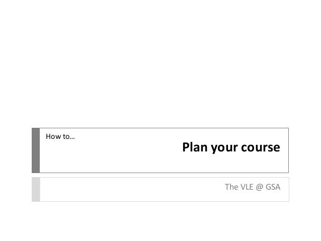 Plan your course The VLE @ GSA How to…
