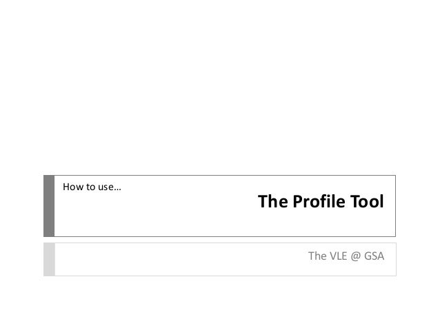 The Profile Tool The VLE @ GSA How to use…