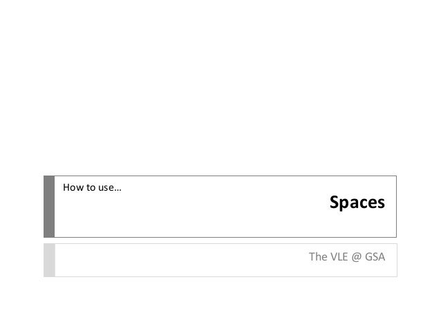 Spaces The VLE @ GSA How to use…