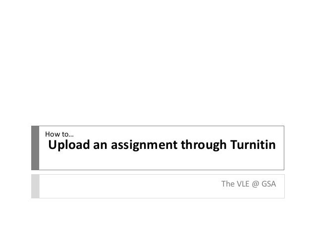 Upload an assignment through Turnitin  The VLE @ GSA  How to…