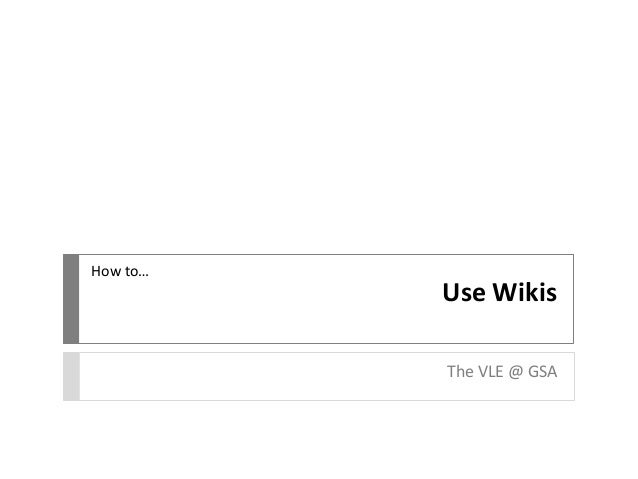 Use Wikis The VLE @ GSA How to…