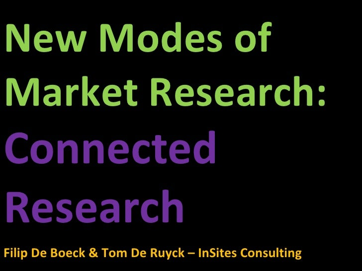 New Modes of Market Research:  Connected Research Filip De Boeck & Tom De Ruyck – InSites Consulting