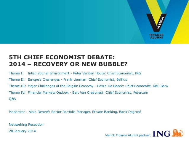 5TH CHIEF ECONOMIST DEBATE: 2014 – RECOVERY OR NEW BUBBLE? Theme I:  International Environment - Peter Vanden Houte: Chief...