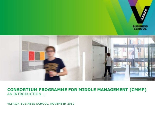 CONSORTIUM PROGRAMME FOR MIDDLE MANAGEMENT (CMMP)AN INTRODUCTION …VLERICK BUSINESS SCHOOL, NOVEMBER 2012