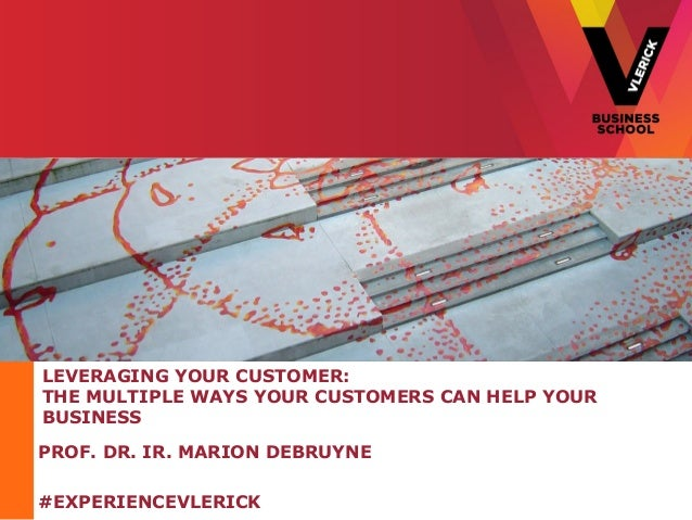 LEVERAGING YOUR CUSTOMER:THE MULTIPLE WAYS YOUR CUSTOMERS CAN HELP YOURBUSINESSPROF. DR. IR. MARION DEBRUYNE#EXPERIENCEVLE...