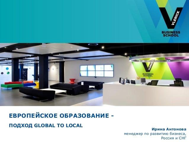 ЕВРОПЕЙСКОЕ ОБРАЗОВАНИЕ - ПОДХОД GLOBAL TO LOCAL Ирина Антонова менеджер по развитию бизнеса, Россия и СНГ