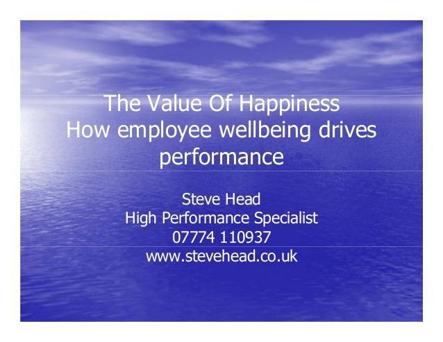 The Value Of HappinessHow employee wellbeing drivesperformanceSteve HeadHigh Performance Specialist07774 110937www.stevehe...