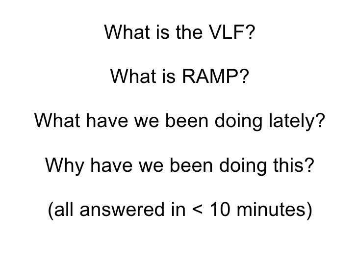 What is the VLF? What is RAMP? What have we been doing lately? Why have we been doing this? (all answered in < 10 minutes)
