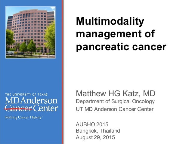 Multimodality management of pancreatic cancer Matthew HG Katz, MD Department of Surgical Oncology UT MD Anderson Cancer Ce...