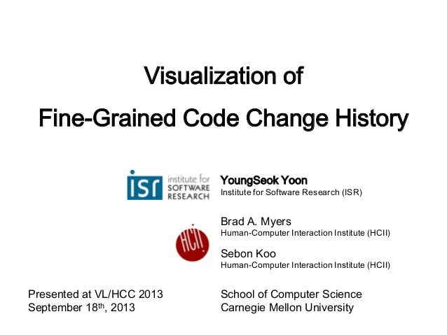 Visualization of Fine-Grained Code Change History YoungSeok Yoon Institute for Software Research (ISR) Brad A. Myers Human...