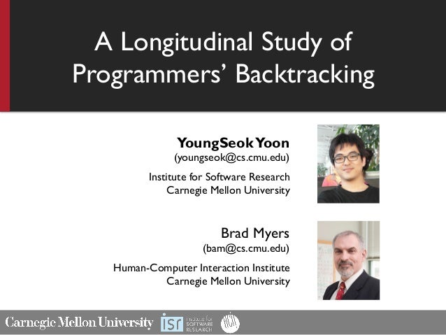 A Longitudinal Study of Programmers' Backtracking YoungSeokYoon (youngseok@cs.cmu.edu) Institute for Software Research Car...