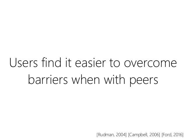 Users find it easier to overcome barriers when with peers [Rudman, 2004] [Campbell, 2006] [Ford, 2016]