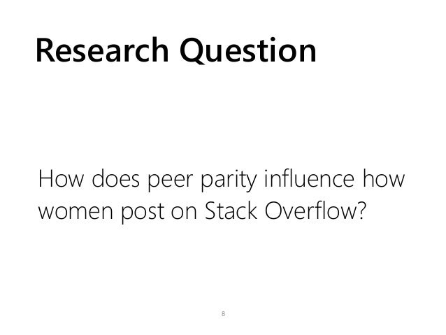 Research Question How does peer parity influence how women post on Stack Overflow? 8
