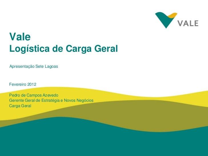 ValeLogística de Carga GeralApresentação Sete LagoasFevereiro 2012Pedro de Campos AzevedoGerente Geral de Estratégia e Nov...