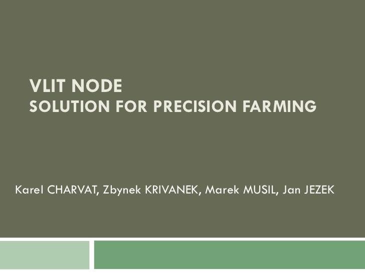 VLIT NODE SOLUTION FOR PRECISION FARMING Karel CHARVAT, Zbynek KRIVANEK, Marek MUSIL, Jan JEZEK