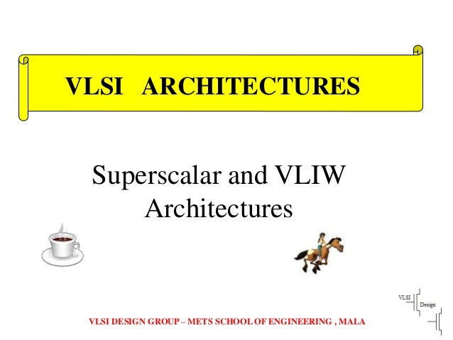 VLSI DESIGN GROUP – METS SCHOOL OF ENGINEERING , MALA Superscalar and VLIW Architectures VLSI ARCHITECTURES