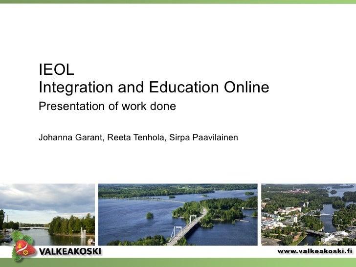 IEOL Integration and Education Online Presentation of work done   Johanna Garant, Reeta Tenhola, Sirpa Paavilainen