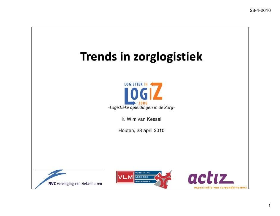 28-4-2010     Trends in zorglogistiek        -Logistieke opleidingen in de Zorg-              ir. Wim van Kessel          ...