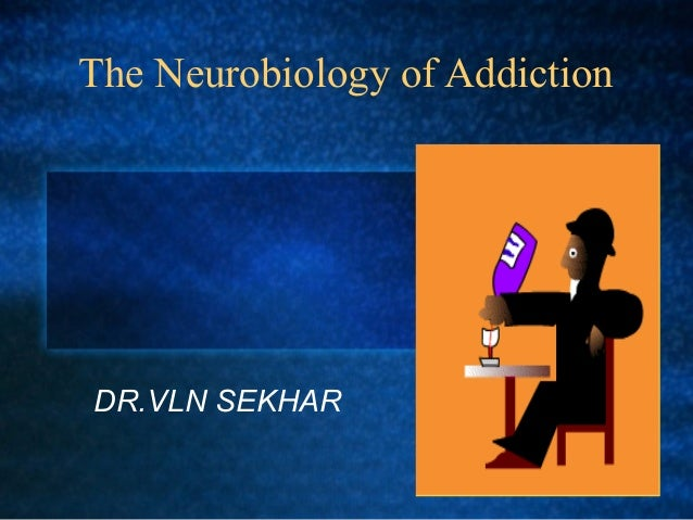 The Neurobiology of Addiction DR.VLN SEKHAR