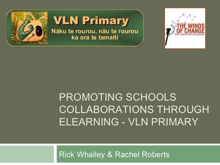 PROMOTING SCHOOLSCOLLABORATIONS THROUGHELEARNING - VLN PRIMARYRick Whalley & Rachel Roberts
