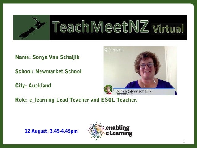 Name: Sonya Van Schaijik School: Newmarket School City: Auckland Role: e_learning Lead Teacher and ESOL Teacher. 1 12 Augu...