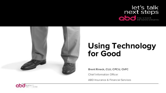 Using Technology for Good Brent Rineck, CLU, CPCU, ChFC Chief Information Officer ABD Insurance & Financial Services