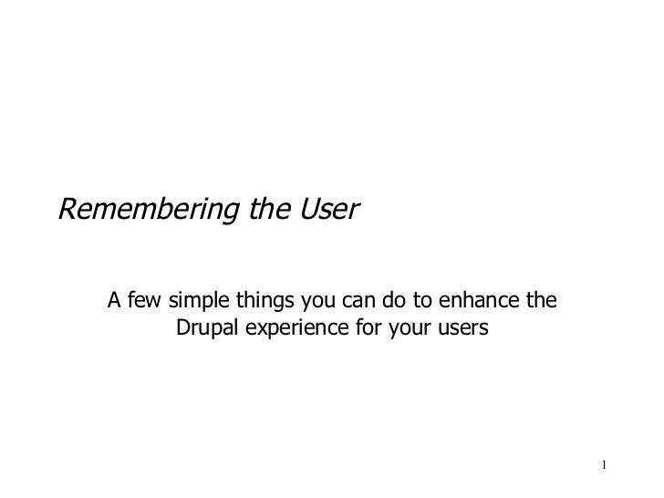 Remembering the User A few simple things you can do to enhance the Drupal experience for your users
