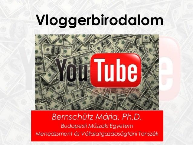 Vloggerbirodalom Bernschütz Mária, Ph.D. Budapesti Műszaki Egyetem Menedzsment és Vállalatgazdaságtani Tanszék