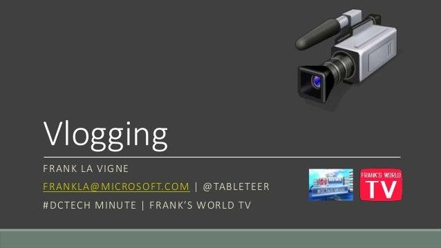 Vlogging  FRANK LA VIGNE  FRANKLA@MICROSOFT.COM | @TABLETEER  #DCTECH MI N UT E | F RA N K ' S WO RL D T V