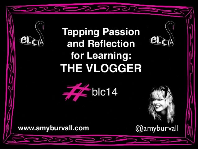 @amyburvallwww.amyburvall.com Tapping Passion! and Reflection! for Learning:! THE VLOGGER blc14