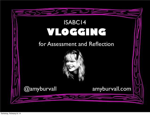 ISABC14  VLOGGING for Assessment and Reflection  @amyburvall  Saturday, February 8, 14  amyburvall.com