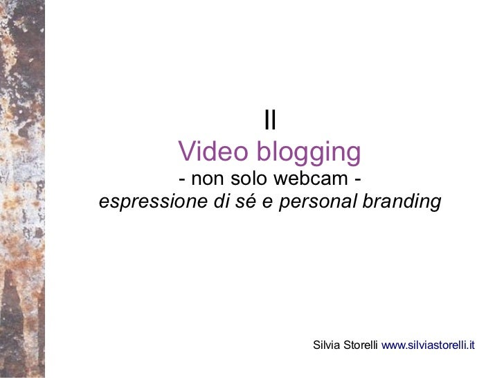 Il        Video blogging        - non solo webcam -espressione di sé e personal branding                       Silvia Stor...