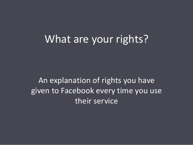 What are your rights? An explanation of rights you have given to Facebook every time you use their service