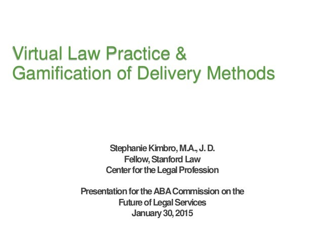 Virtual Law Practice & Gamification of Delivery Methods StephanieKimbro,M.A.,J.D. Fellow,StanfordLaw CenterfortheLegalProf...